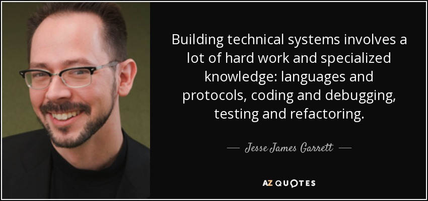 Building technical systems involves a lot of hard work and specialized knowledge: languages and protocols, coding and debugging, testing and refactoring. - Jesse James Garrett