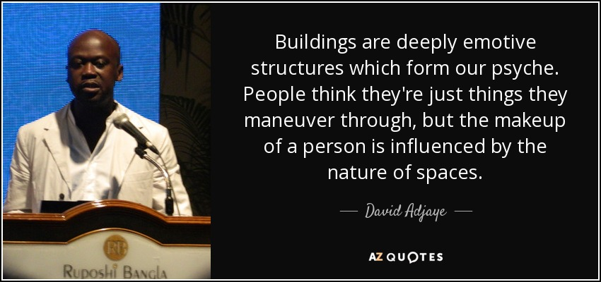 Buildings are deeply emotive structures which form our psyche. People think they're just things they maneuver through, but the makeup of a person is influenced by the nature of spaces. - David Adjaye