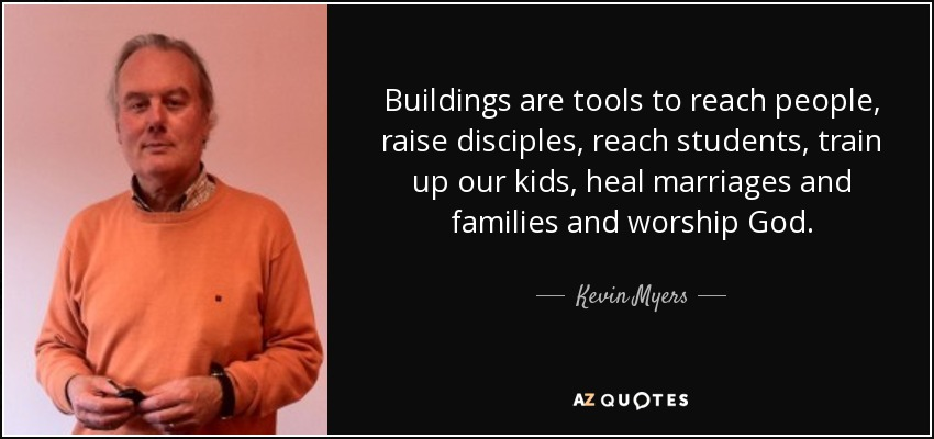 Buildings are tools to reach people, raise disciples, reach students, train up our kids, heal marriages and families and worship God. - Kevin Myers