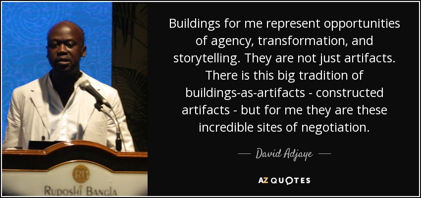 Buildings for me represent opportunities of agency, transformation, and storytelling. They are not just artifacts. There is this big tradition of buildings-as-artifacts - constructed artifacts - but for me they are these incredible sites of negotiation. - David Adjaye