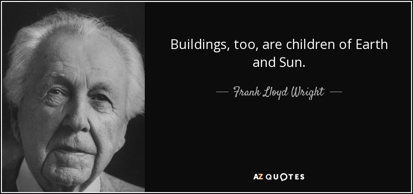 Buildings, too, are children of Earth and Sun. - Frank Lloyd Wright
