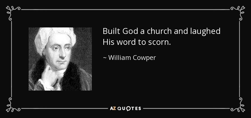 Built God a church and laughed His word to scorn. - William Cowper