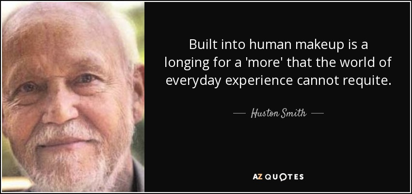 Built into human makeup is a longing for a 'more' that the world of everyday experience cannot requite. - Huston Smith
