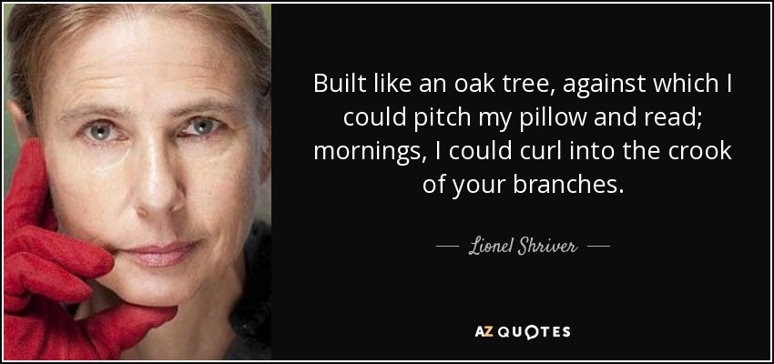Built like an oak tree, against which I could pitch my pillow and read; mornings, I could curl into the crook of your branches. - Lionel Shriver