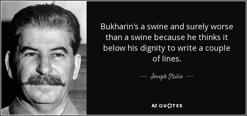 Bukharin's a swine and surely worse than a swine because he thinks it below his dignity to write a couple of lines. - Joseph Stalin