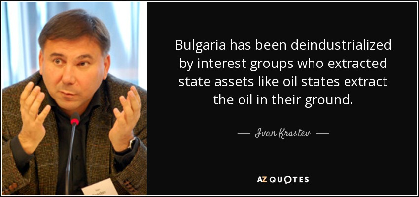Bulgaria has been deindustrialized by interest groups who extracted state assets like oil states extract the oil in their ground. - Ivan Krastev