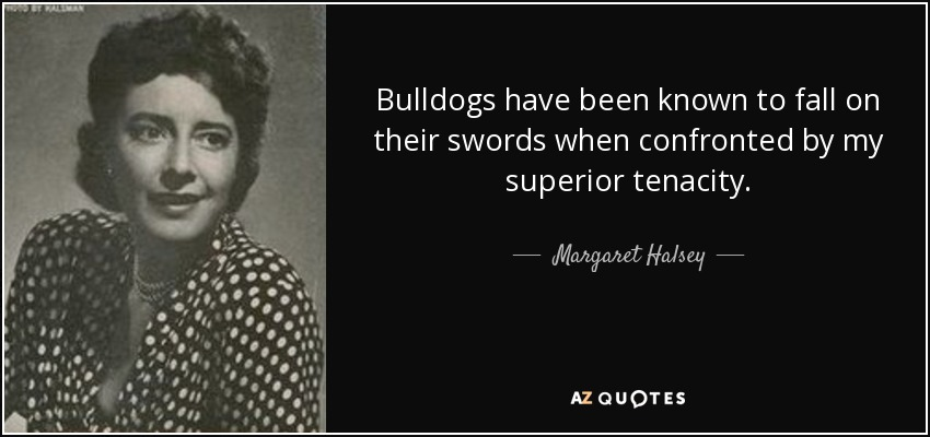Bulldogs have been known to fall on their swords when confronted by my superior tenacity. - Margaret Halsey