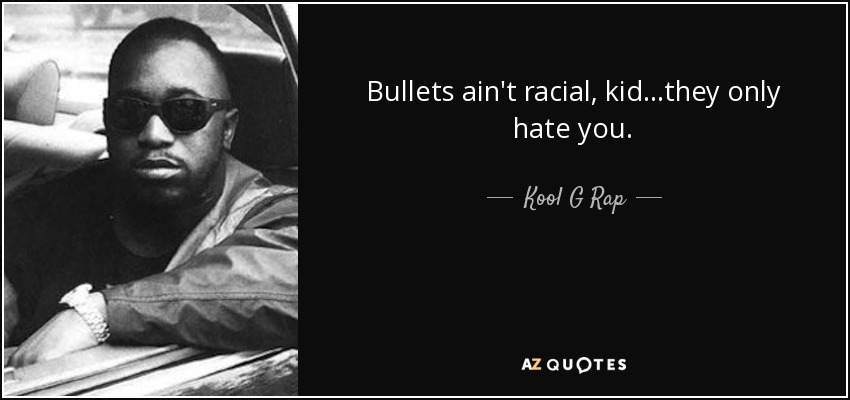Bullets ain't racial, kid...they only hate you. - Kool G Rap