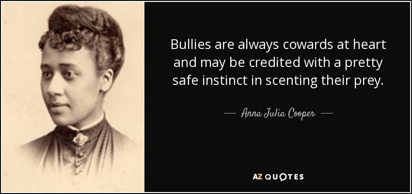 Bullies are always cowards at heart and may be credited with a pretty safe instinct in scenting their prey. - Anna Julia Cooper