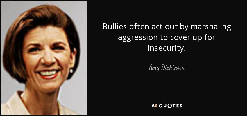 Bullies often act out by marshaling aggression to cover up for insecurity. - Amy Dickinson
