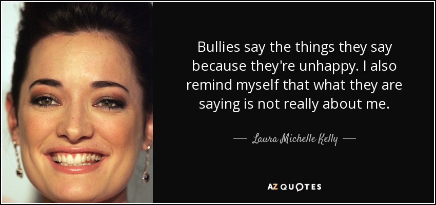 Bullies say the things they say because they're unhappy. I also remind myself that what they are saying is not really about me. - Laura Michelle Kelly