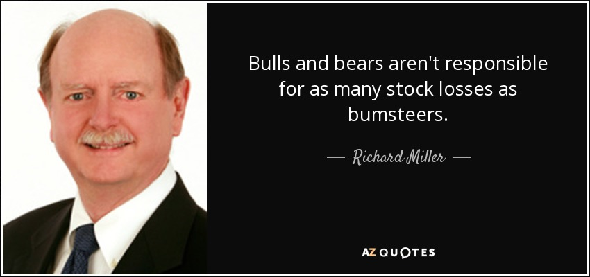 Bulls and bears aren't responsible for as many stock losses as bumsteers. - Richard Miller