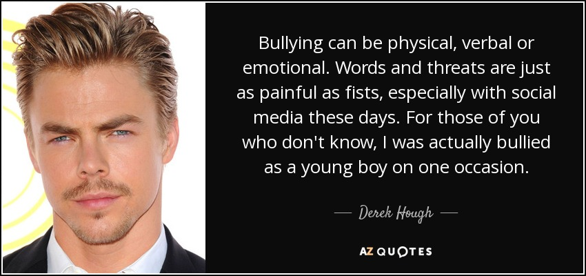 Bullying can be physical, verbal or emotional. Words and threats are just as painful as fists, especially with social media these days. For those of you who don't know, I was actually bullied as a young boy on one occasion. - Derek Hough