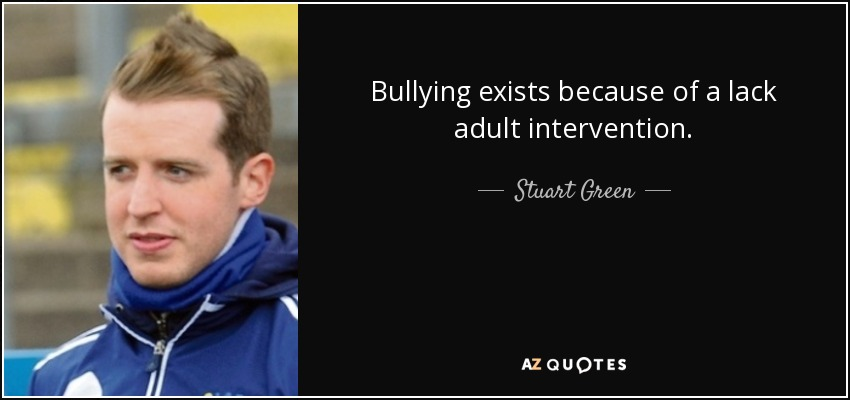 Bullying exists because of a lack adult intervention. - Stuart Green