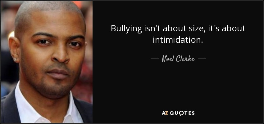 Bullying isn't about size, it's about intimidation. - Noel Clarke