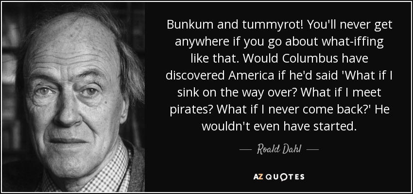 Bunkum and tummyrot! You'll never get anywhere if you go about what-iffing like that. Would Columbus have discovered America if he'd said 'What if I sink on the way over? What if I meet pirates? What if I never come back?' He wouldn't even have started. - Roald Dahl