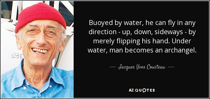 Buoyed by water, he can fly in any direction - up, down, sideways - by merely flipping his hand. Under water, man becomes an archangel. - Jacques Yves Cousteau