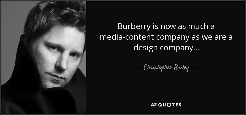 Burberry is now as much a media-content company as we are a design company... - Christopher Bailey