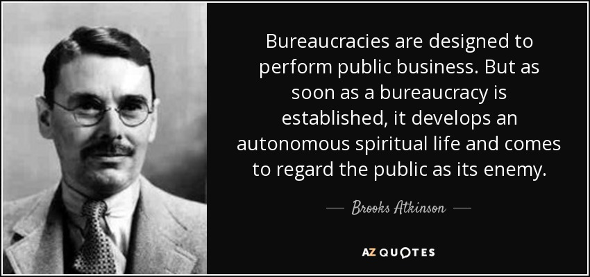 Bureaucracies are designed to perform public business. But as soon as a bureaucracy is established, it develops an autonomous spiritual life and comes to regard the public as its enemy. - Brooks Atkinson