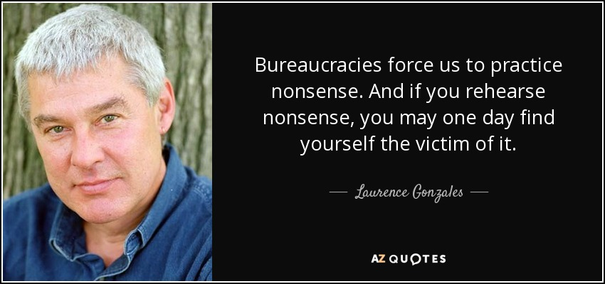 Bureaucracies force us to practice nonsense. And if you rehearse nonsense, you may one day find yourself the victim of it. - Laurence Gonzales