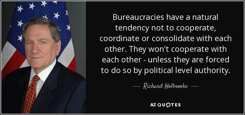 Bureaucracies have a natural tendency not to cooperate, coordinate or consolidate with each other. They won't cooperate with each other - unless they are forced to do so by political level authority. - Richard Holbrooke