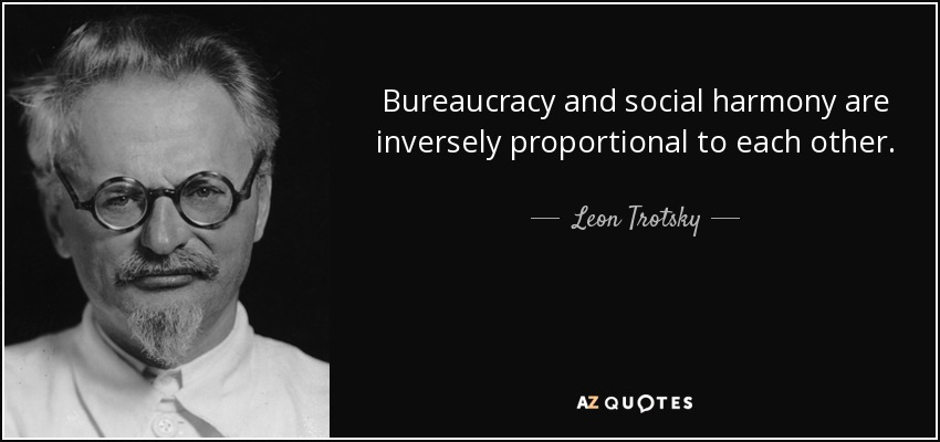 Bureaucracy and social harmony are inversely proportional to each other. - Leon Trotsky