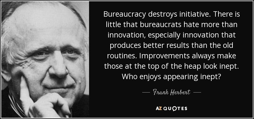 Bureaucracy destroys initiative. There is little that bureaucrats hate more than innovation, especially innovation that produces better results than the old routines. Improvements always make those at the top of the heap look inept. Who enjoys appearing inept? - Frank Herbert