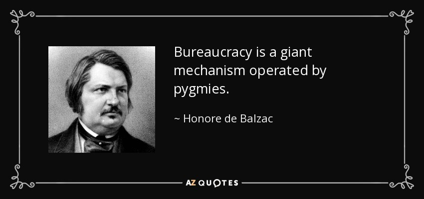 Bureaucracy is a giant mechanism operated by pygmies. - Honore de Balzac