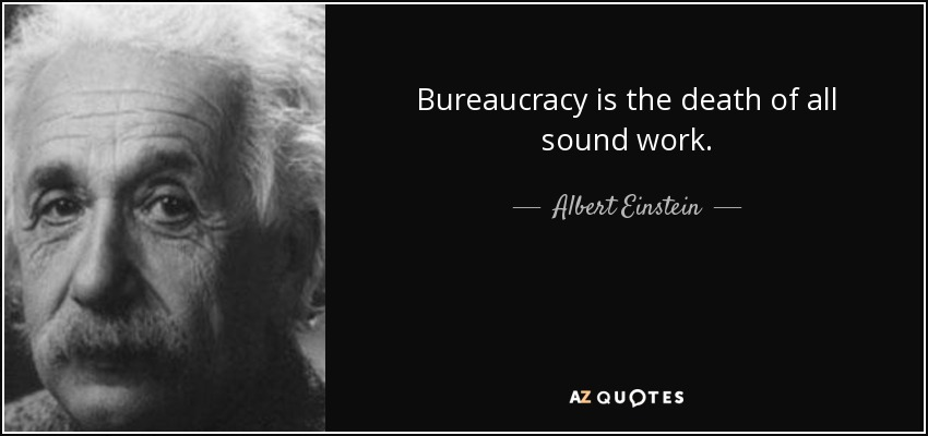 Bureaucracy is the death of all sound work. - Albert Einstein