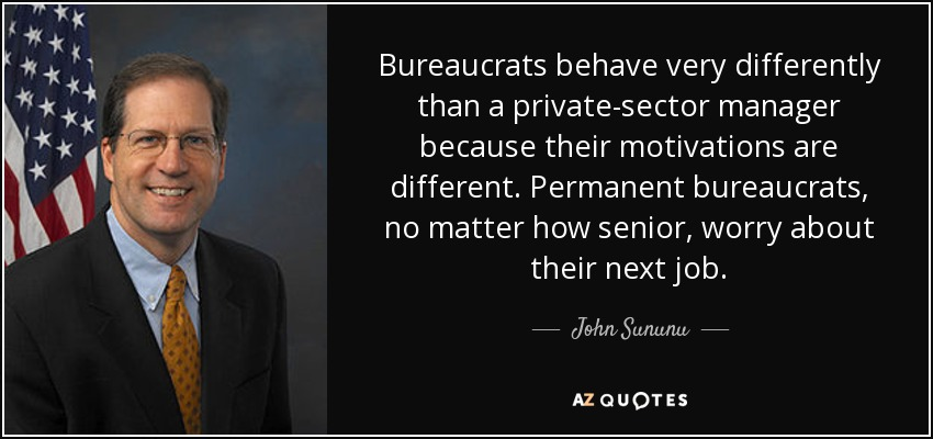 Bureaucrats behave very differently than a private-sector manager because their motivations are different. Permanent bureaucrats, no matter how senior, worry about their next job. - John Sununu