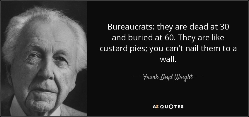 Bureaucrats: they are dead at 30 and buried at 60. They are like custard pies; you can't nail them to a wall. - Frank Lloyd Wright