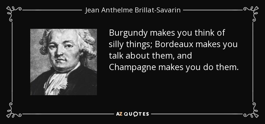 Burgundy makes you think of silly things; Bordeaux makes you talk about them, and Champagne makes you do them. - Jean Anthelme Brillat-Savarin