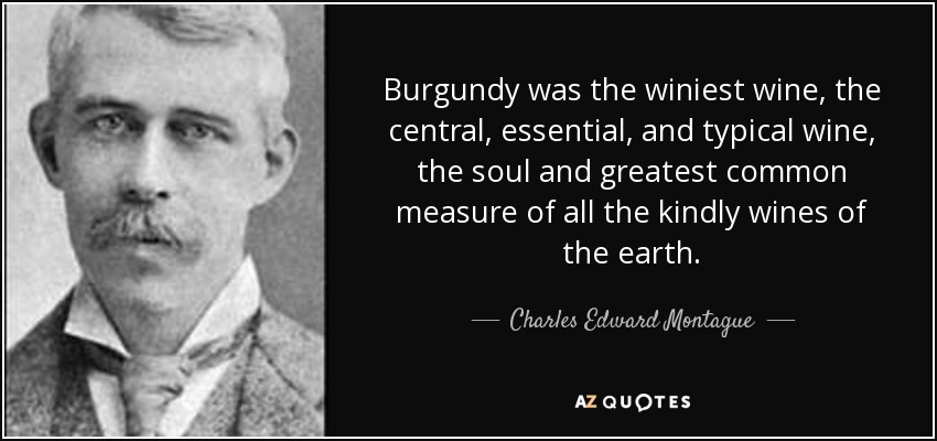 Burgundy was the winiest wine, the central, essential, and typical wine, the soul and greatest common measure of all the kindly wines of the earth. - Charles Edward Montague