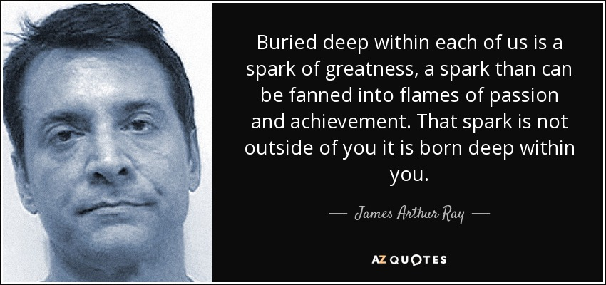 Buried deep within each of us is a spark of greatness, a spark than can be fanned into flames of passion and achievement. That spark is not outside of you it is born deep within you. - James Arthur Ray
