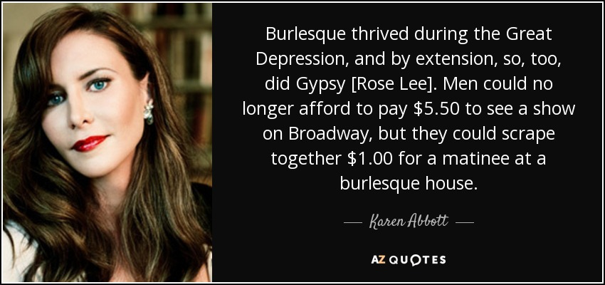 Burlesque thrived during the Great Depression, and by extension, so, too, did Gypsy [Rose Lee]. Men could no longer afford to pay $5.50 to see a show on Broadway, but they could scrape together $1.00 for a matinee at a burlesque house. - Karen Abbott