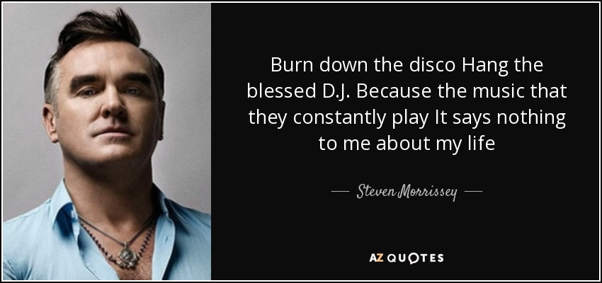 Burn down the disco Hang the blessed D.J. Because the music that they constantly play It says nothing to me about my life - Steven Morrissey