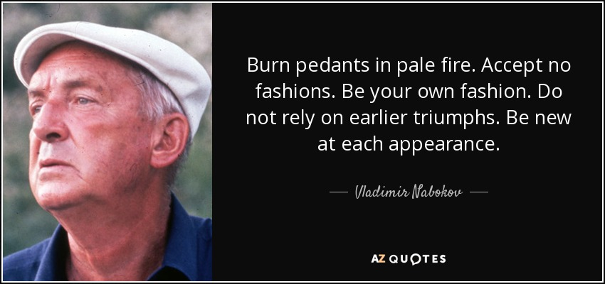 Burn pedants in pale fire. Accept no fashions. Be your own fashion. Do not rely on earlier triumphs. Be new at each appearance. - Vladimir Nabokov
