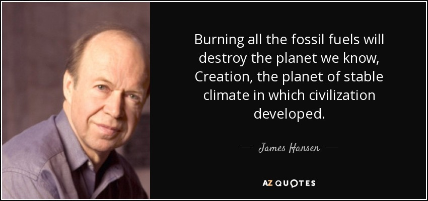 Burning all the fossil fuels will destroy the planet we know, Creation, the planet of stable climate in which civilization developed. - James Hansen