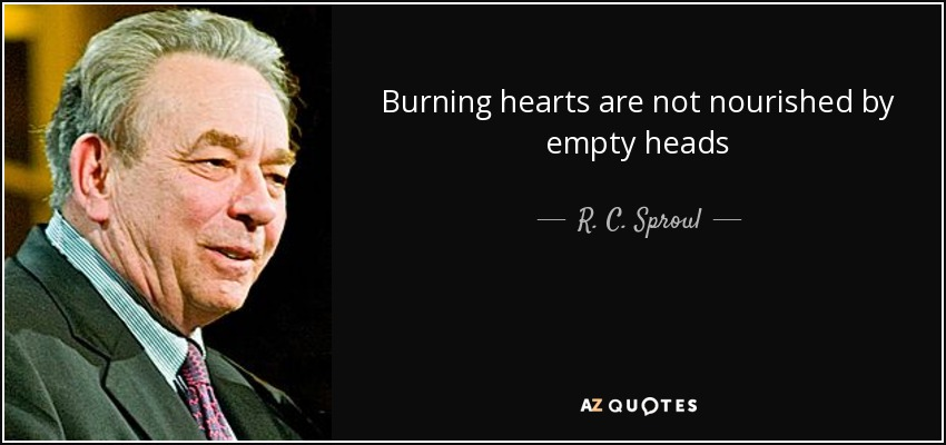 Burning hearts are not nourished by empty heads - R. C. Sproul