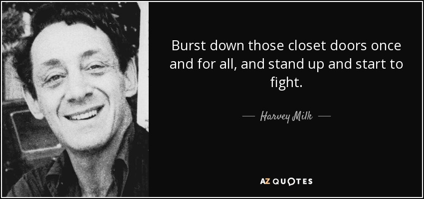 Burst down those closet doors once and for all, and stand up and start to fight. - Harvey Milk
