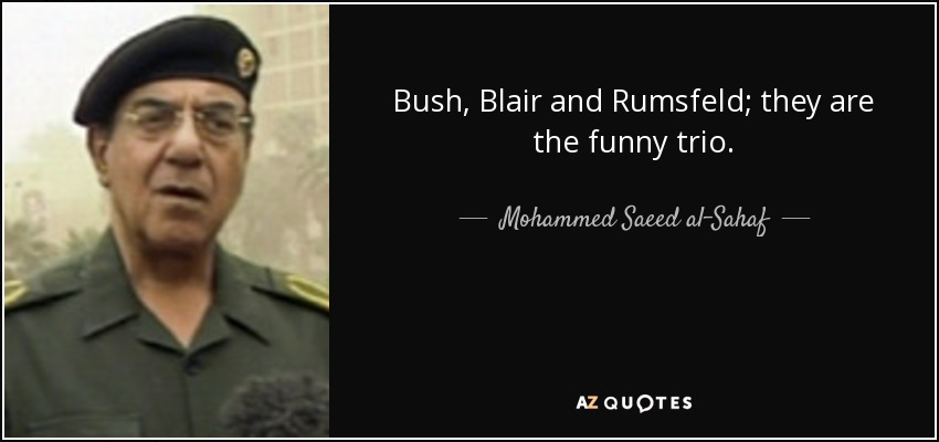 Bush, Blair and Rumsfeld; they are the funny trio. - Mohammed Saeed al-Sahaf