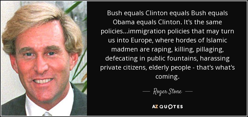 Bush equals Clinton equals Bush equals Obama equals Clinton. It's the same policies...immigration policies that may turn us into Europe, where hordes of Islamic madmen are raping, killing, pillaging, defecating in public fountains, harassing private citizens, elderly people - that's what's coming. - Roger Stone