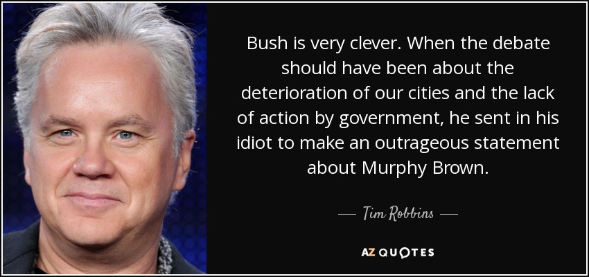 Bush is very clever. When the debate should have been about the deterioration of our cities and the lack of action by government, he sent in his idiot to make an outrageous statement about Murphy Brown. - Tim Robbins