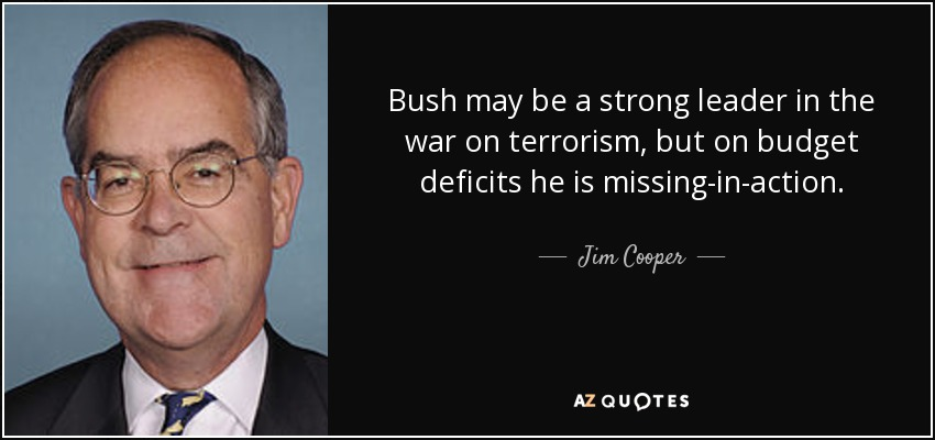 Bush may be a strong leader in the war on terrorism, but on budget deficits he is missing-in-action. - Jim Cooper