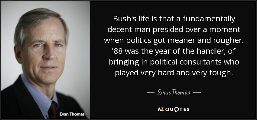 Bush's life is that a fundamentally decent man presided over a moment when politics got meaner and rougher. '88 was the year of the handler, of bringing in political consultants who played very hard and very tough. - Evan Thomas