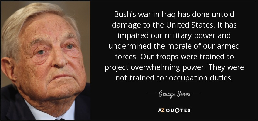 Bush's war in Iraq has done untold damage to the United States. It has impaired our military power and undermined the morale of our armed forces. Our troops were trained to project overwhelming power. They were not trained for occupation duties. - George Soros