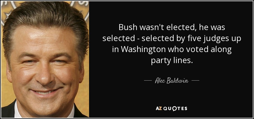 Bush wasn't elected, he was selected - selected by five judges up in Washington who voted along party lines. - Alec Baldwin