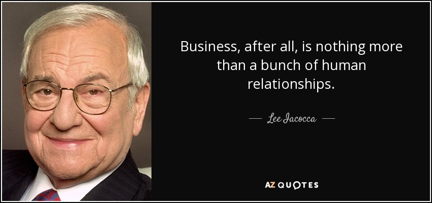 Business, after all, is nothing more than a bunch of human relationships. - Lee Iacocca
