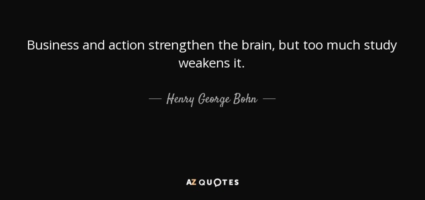 Business and action strengthen the brain, but too much study weakens it. - Henry George Bohn
