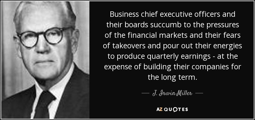 Business chief executive officers and their boards succumb to the pressures of the financial markets and their fears of takeovers and pour out their energies to produce quarterly earnings - at the expense of building their companies for the long term. - J. Irwin Miller